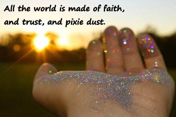 All the world is made of faith, and trust, and pixie dust.