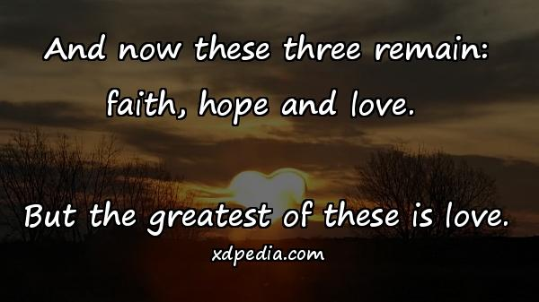 And now these three remain: faith, hope and love. But the greatest of these is love.