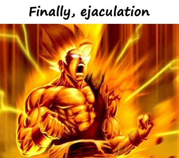 Finally, ejaculation