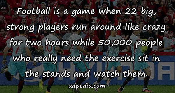 Football is a game when 22 big, strong players run around like crazy for two hours while 50,000 people who really need the exercise sit in the stands and watch them.