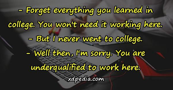 - Forget everything you learned in college. You won't need it working here. - But I never went to college. - Well then, I'm sorry. You are underqualified to work here.