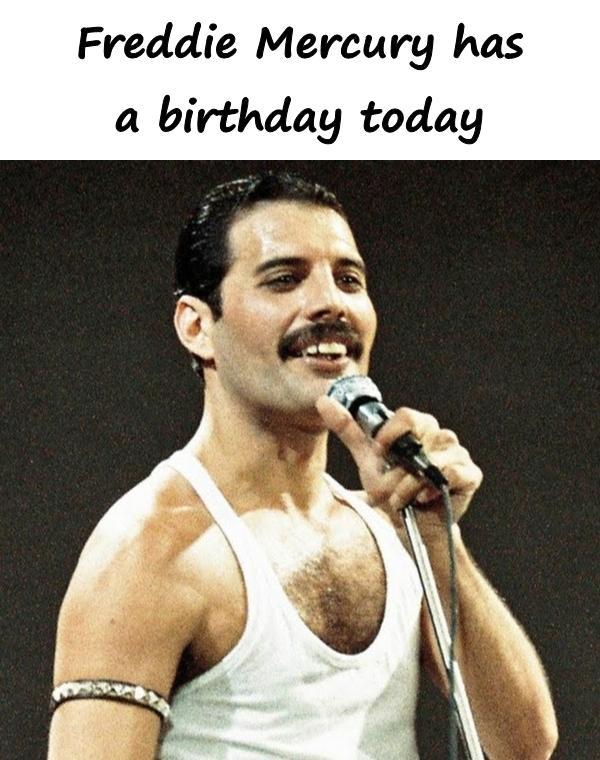 Freddie Mercury has a birthday today