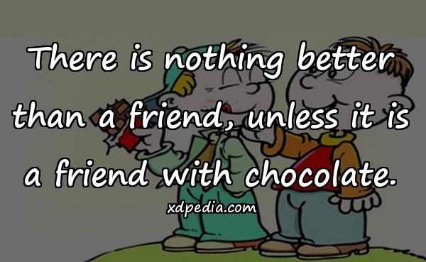 There is nothing better than a friend, unless it is a friend with chocolate.