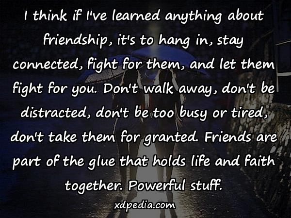 I think if I've learned anything about friendship, it's to hang in, stay connected, fight for them, and let them fight for you. Don't walk away, don't be distracted, don't be too busy or tired, don't take them for granted. Friends are part of the glue that holds life and faith together. Powerful stuff.