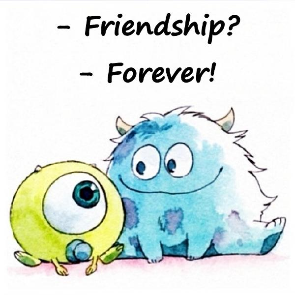 - Friendship? - Forever!