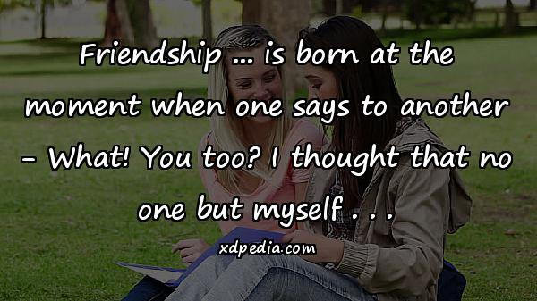 Friendship ... is born at the moment when one says to another - What! You too? I thought that no one but myself . . .