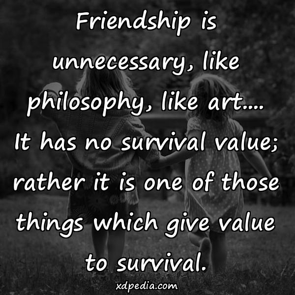 Friendship is unnecessary, like philosophy, like art.... It has no survival value; rather it is one of those things which give value to survival.