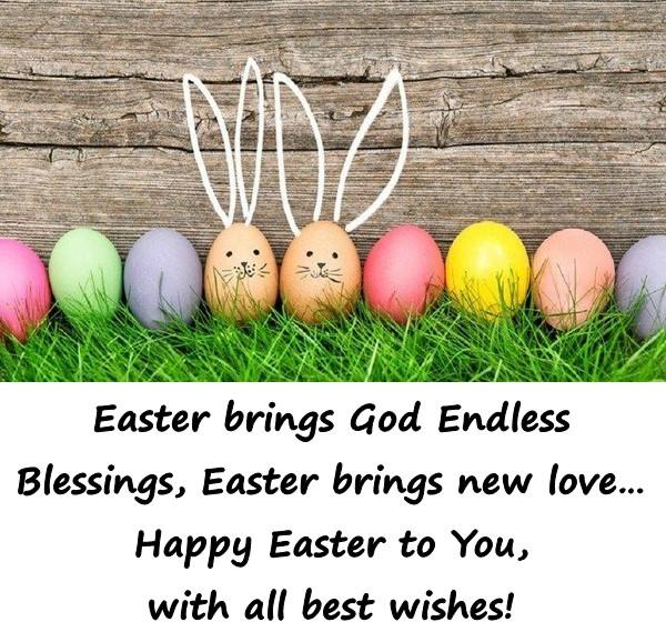 Easter brings God Endless Blessings, Easter brings new love Happy Easter to You, with all best wishes!