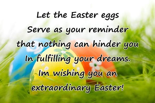 Let the Easter eggs Serve as your reminder that nothing can hinder you In fulfilling your dreams. Im wishing you an extraordinary Easter!
