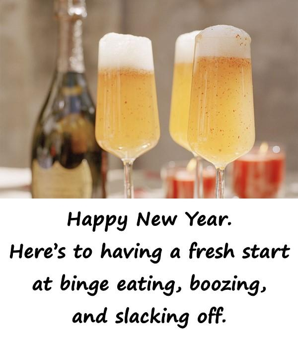 Happy New Year. Heres to having a fresh start at binge eating, boozing, and slacking off.
