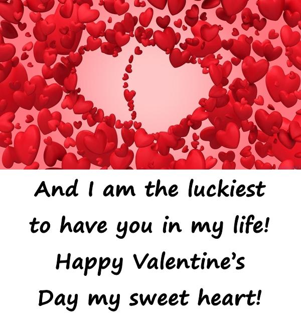 And I am the luckiest to have you in my life! Happy Valentines Day my sweet heart!