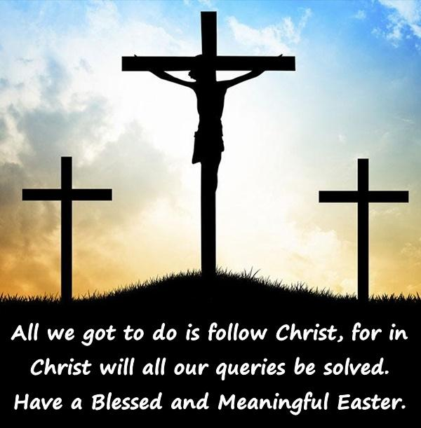All we got to do is follow Christ, for in Christ will all our queries be solved. Have a Blessed and Meaningful Easter.