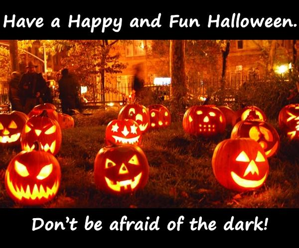 Have a Happy and Fun Halloween. Dont be afraid of the dark!