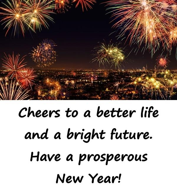 Cheers to a better life and a bright future. Have a prosperous New Year!