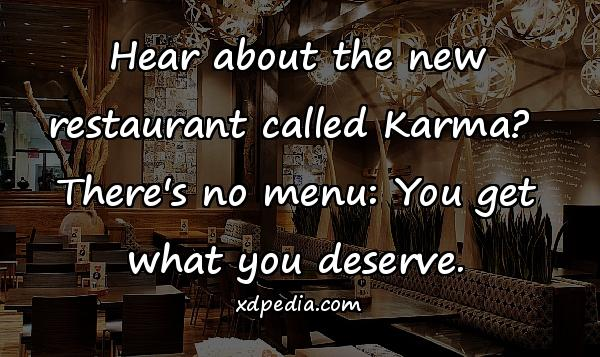 Hear about the new restaurant called Karma? There's no menu: You get what you deserve.
