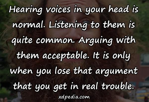 Hearing voices in your head is normal. Listening to them is quite common. Arguing with them acceptable. It is only when you lose that argument that you get in real trouble.