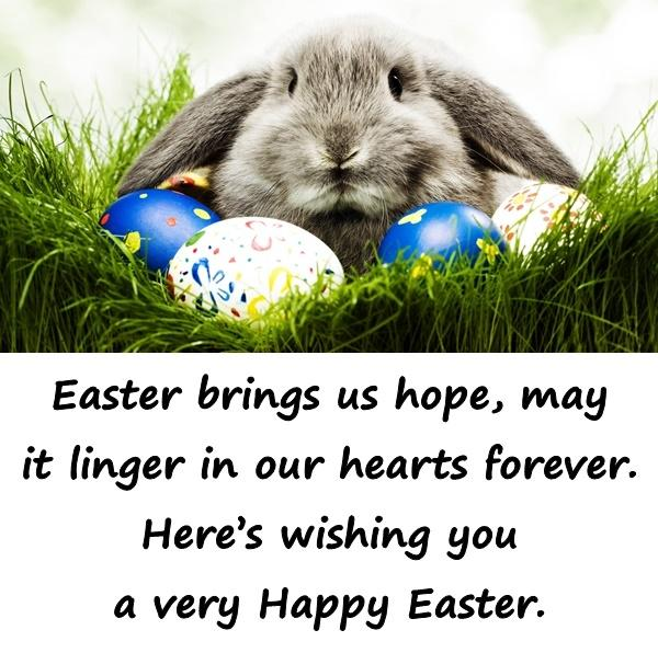 Easter brings us hope, may it linger in our hearts forever. Heres wishing you a very Happy Easter.