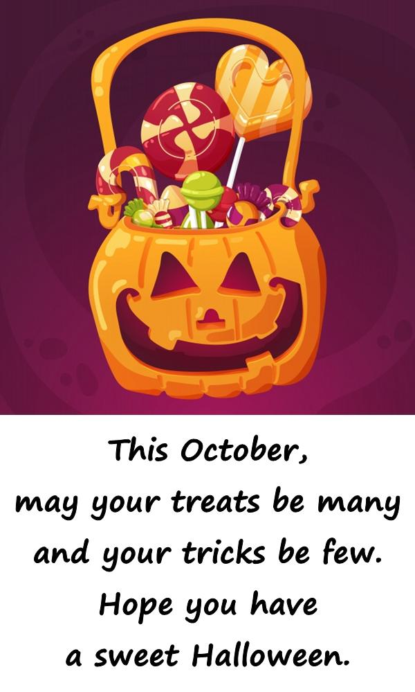 This October, may your treats be many and your tricks be few. Hope you have a sweet Halloween.