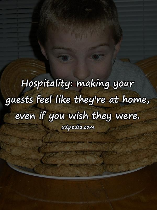 Hospitality: making your guests feel like they're at home, even if you wish they were.