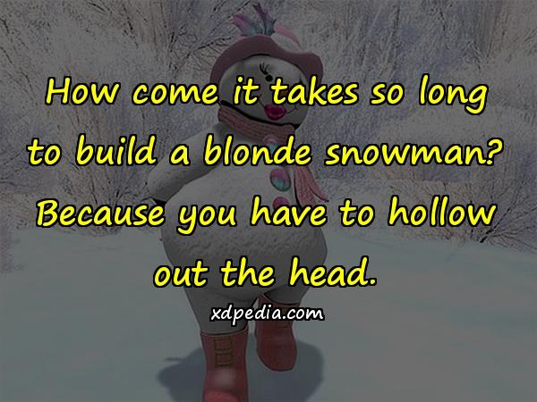 How come it takes so long to build a blonde snowman? Because you have to hollow out the head.
