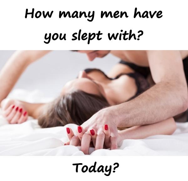 How many men have you slept with?\nToday?