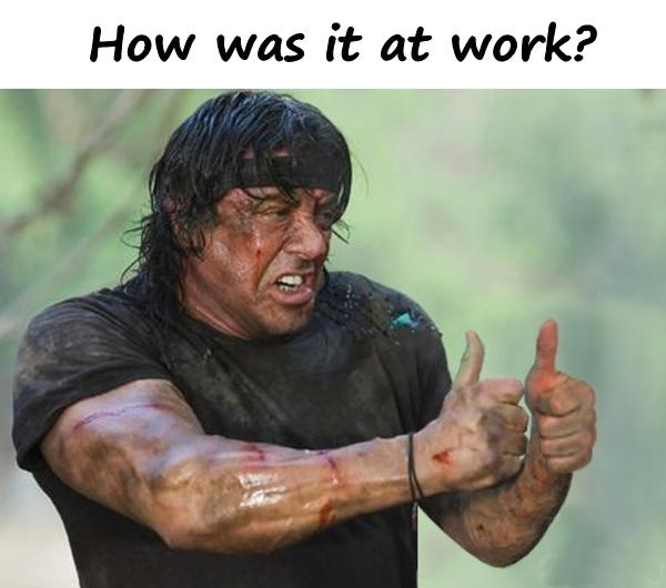 How was it at work?