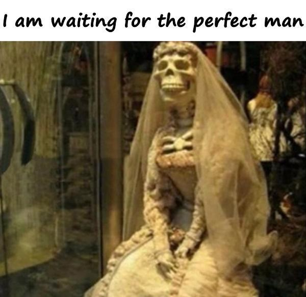 I am waiting for the perfect man