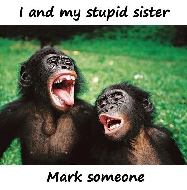 I and my stupid sister. Mark someone.