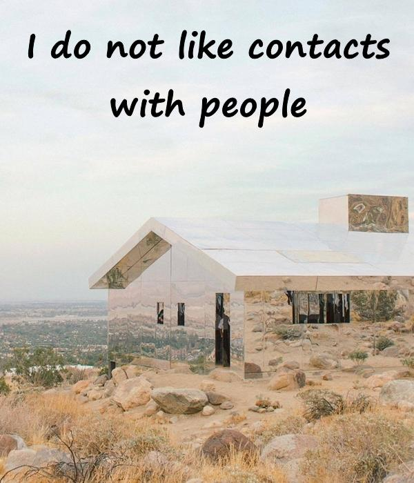 I do not like contacts with people