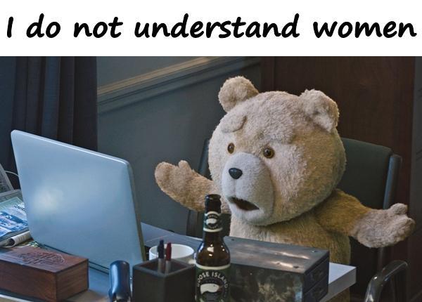 I do not understand women