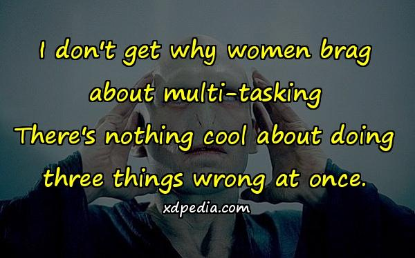 I don't get why women brag about multi-tasking There's nothing cool about doing three things wrong at once.