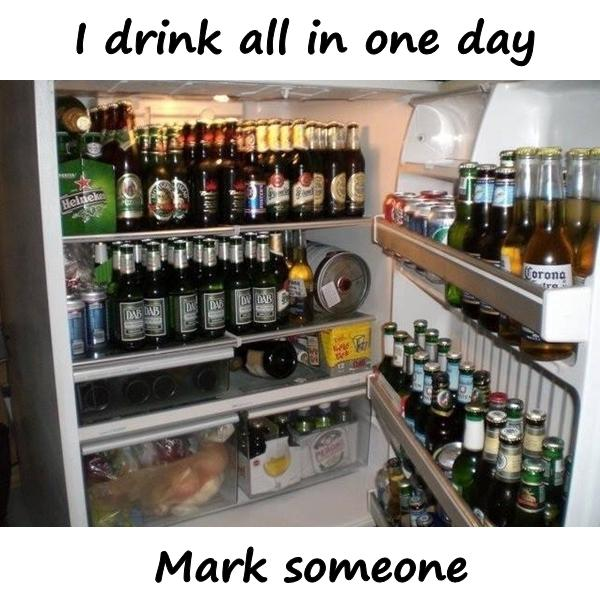 I drink all in one day. Mark someone.