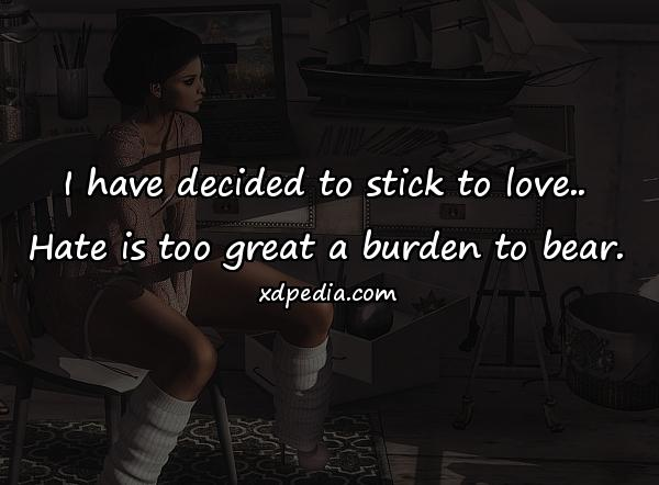 I have decided to stick to love.. Hate is too great a burden to bear.