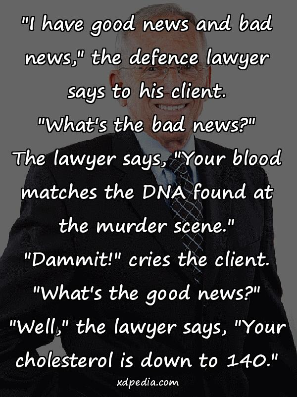 """I have good news and bad news,"" the defence lawyer says to his client. ""What's the bad news?"" The lawyer says, ""Your blood matches the DNA found at the murder scene."" ""Dammit!"" cries the client. ""What's the good news?"" ""Well,"" the lawyer says, ""Your cholesterol is down to 140."""
