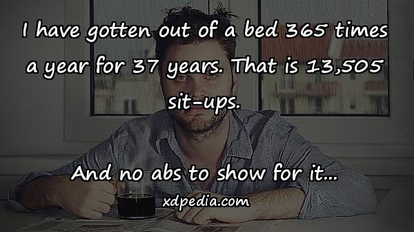 I have gotten out of a bed 365 times a year for 37 years. That is 13,505 sit-ups. And no abs to show for it...