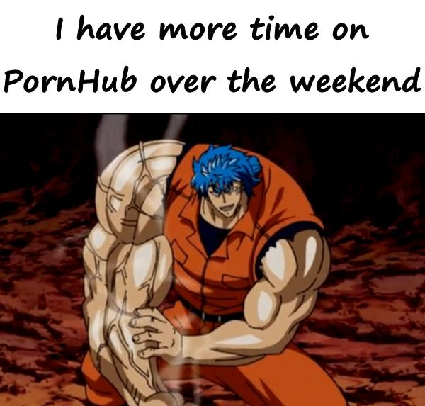 I have more time on PornHub over the weekend