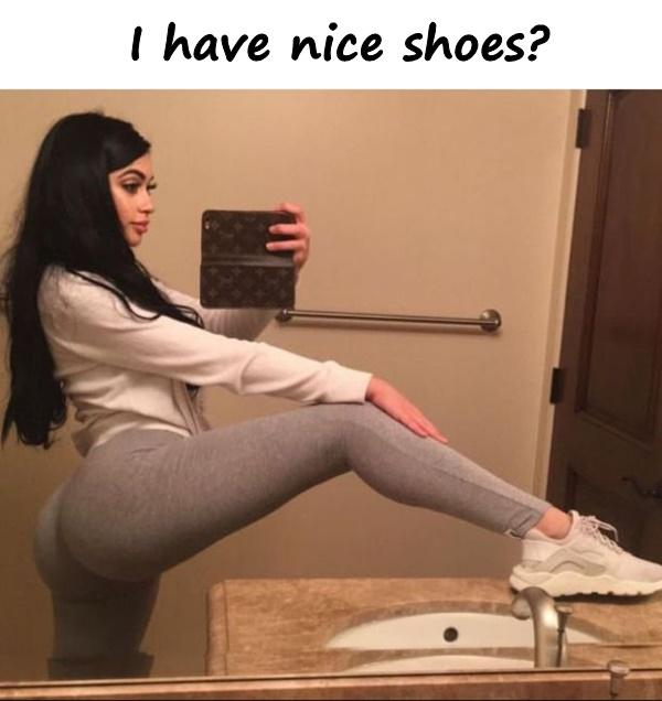 I have nice shoes?