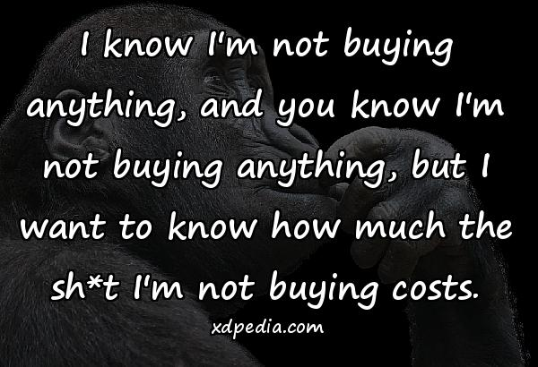 I know I'm not buying anything, and you know I'm not buying anything, but I want to know how much the sh*t I'm not buying costs.