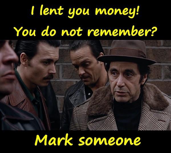 I lent you money! You do not remember? Mark someone