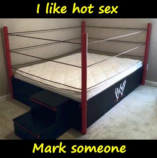 I like hot sex. Mark someone.