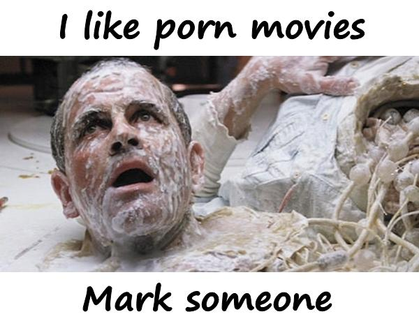 I like porn movies. Mark someone.