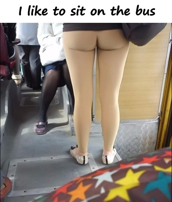 I like to sit on the bus