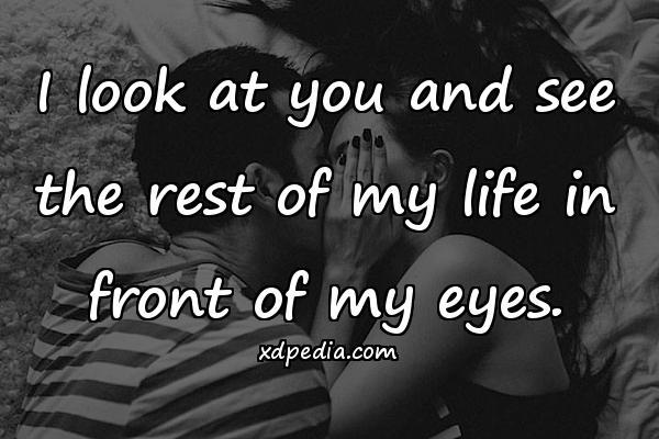 I look at you and see the rest of my life in front of my eyes.