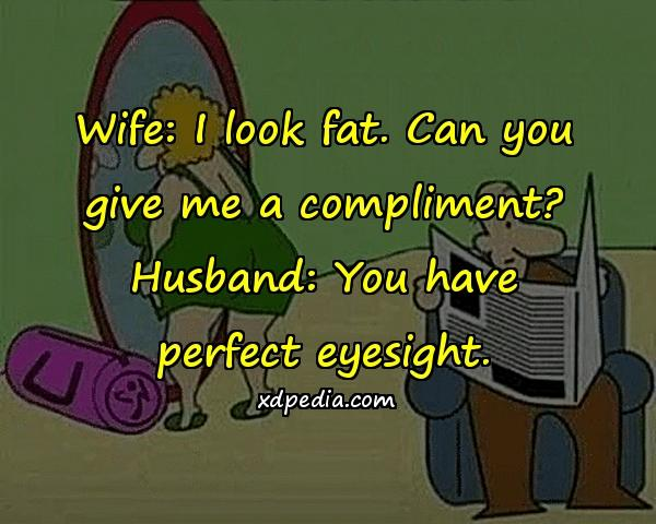 Wife: I look fat. Can you give me a compliment? Husband: You have perfect eyesight.