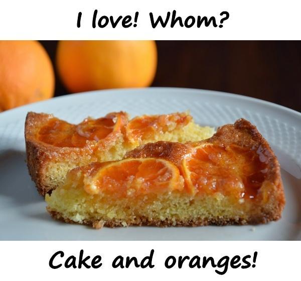 I love! Whom? Cake and oranges!