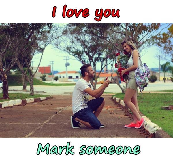 I love you. Mark someone.