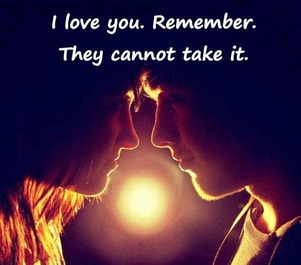I love you. Remember. They cannot take it.