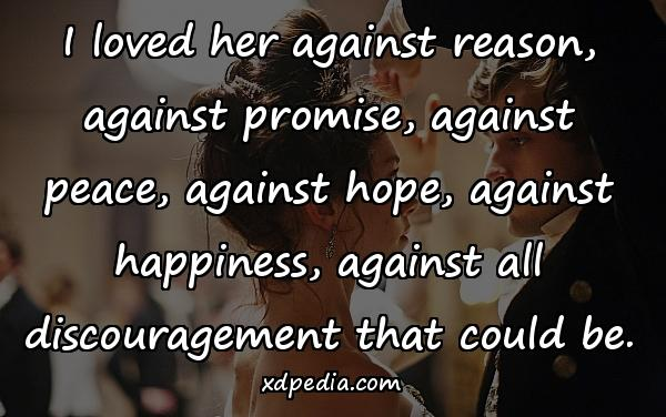 I loved her against reason, against promise, against peace, against hope, against happiness, against all discouragement that could be.