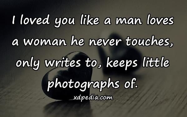 I loved you like a man loves a woman he never touches, only writes to, keeps little photographs of.