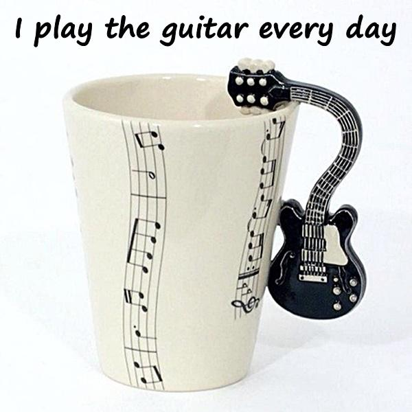 I play the guitar every day